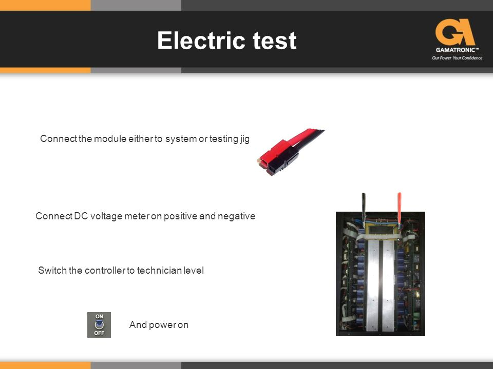 Connect the module either to system or testing jig Electric test And power on Connect DC voltage meter on positive and negative Switch the controller