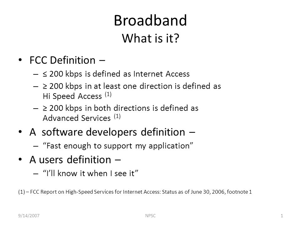 FCC Definition – – 200 kbps is defined as Internet Access – 200 kbps in at least one direction is defined as Hi Speed Access (1) – 200 kbps in both directions is defined as Advanced Services (1) A software developers definition – – Fast enough to support my application A users definition – – Ill know it when I see it (1) – FCC Report on High-Speed Services for Internet Access: Status as of June 30, 2006, footnote 1 Broadband What is it.