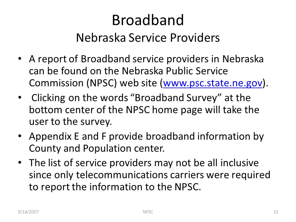 A report of Broadband service providers in Nebraska can be found on the Nebraska Public Service Commission (NPSC) web site (www.psc.state.ne.gov).www.psc.state.ne.gov Clicking on the words Broadband Survey at the bottom center of the NPSC home page will take the user to the survey.