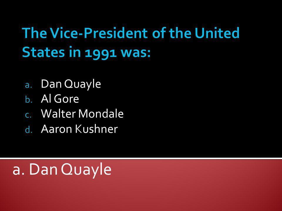a. Dan Quayle b. Al Gore c. Walter Mondale d. Aaron Kushner a. Dan Quayle