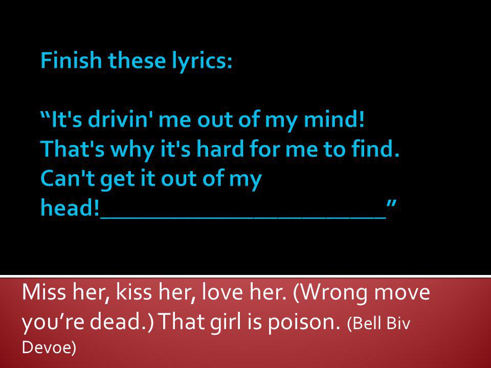 Miss her, kiss her, love her. (Wrong move youre dead.) That girl is poison. (Bell Biv Devoe)