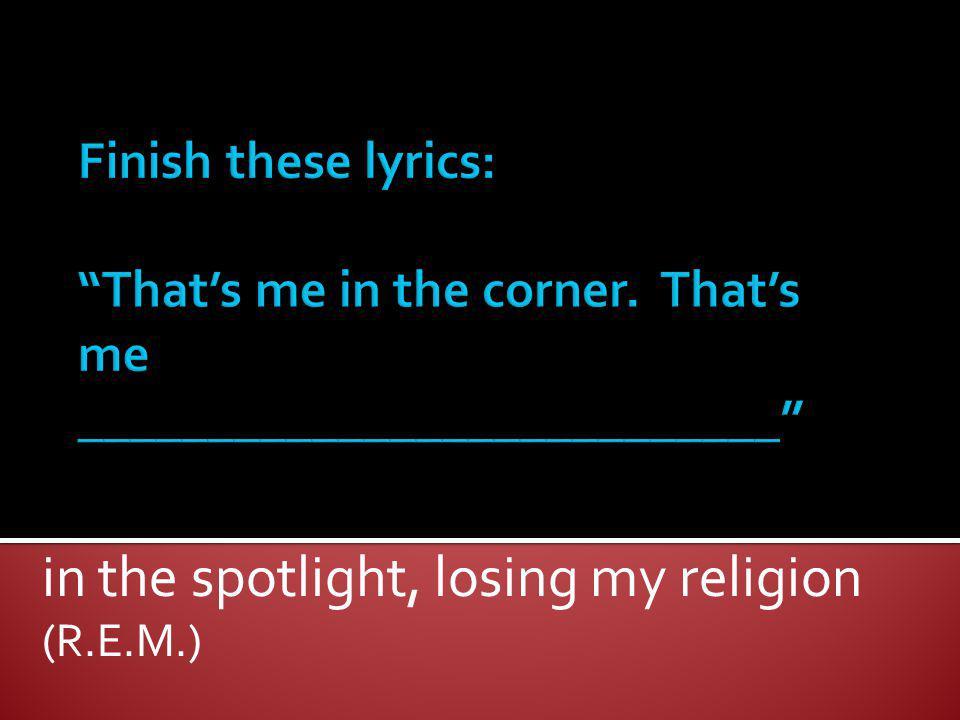 in the spotlight, losing my religion (R.E.M.)