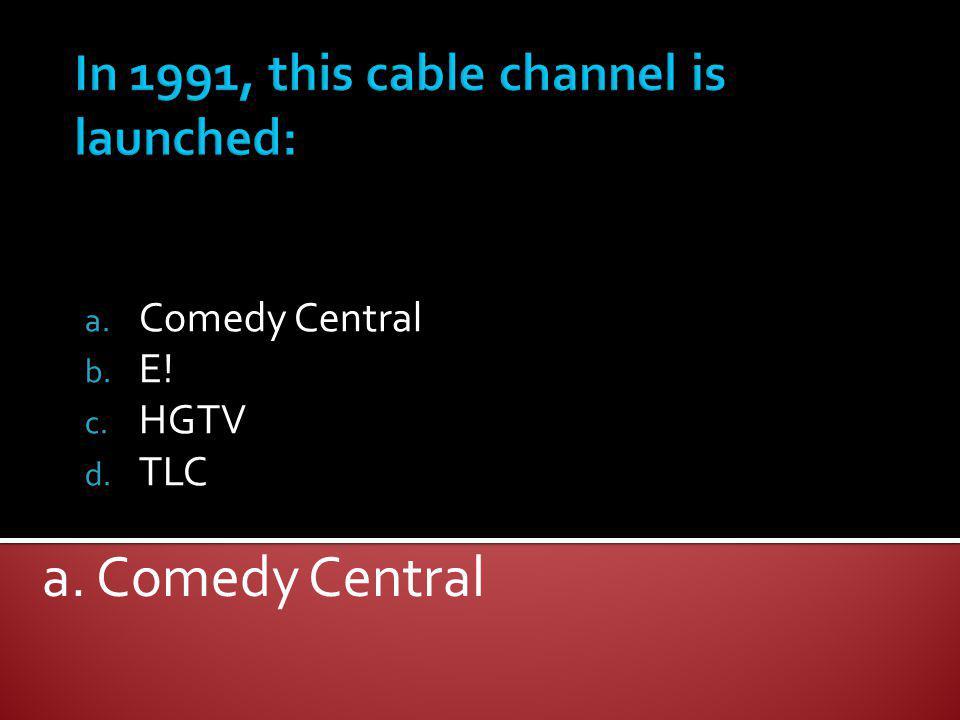 a. Comedy Central b. E! c. HGTV d. TLC a. Comedy Central