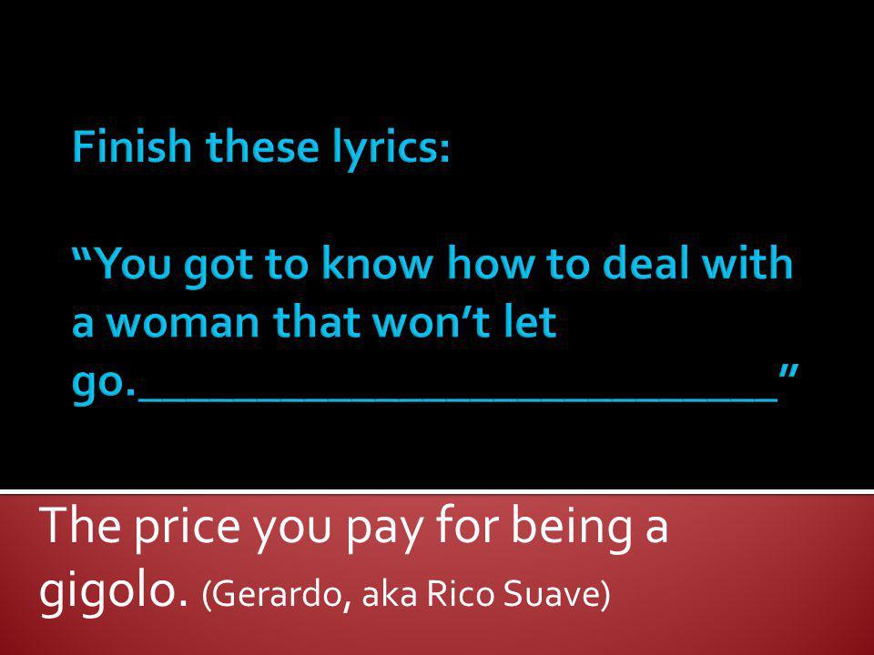 The price you pay for being a gigolo. (Gerardo, aka Rico Suave)