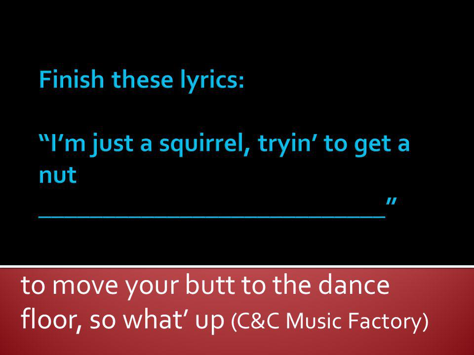 to move your butt to the dance floor, so what up (C&C Music Factory)