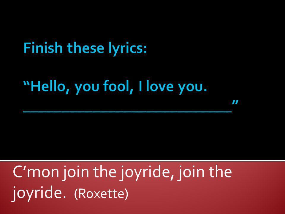 Cmon join the joyride, join the joyride. (Roxette)