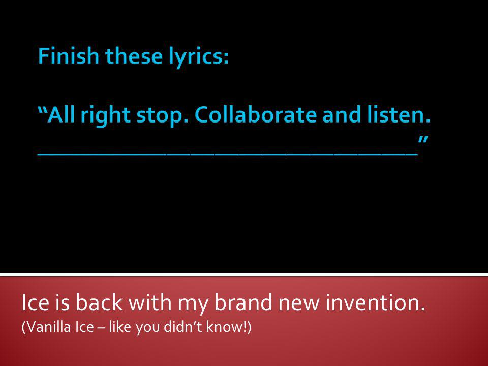 Ice is back with my brand new invention. (Vanilla Ice – like you didnt know!)