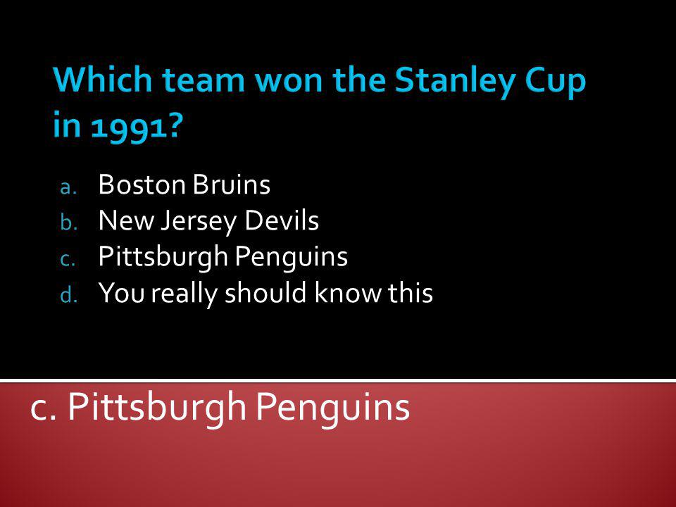 a. Boston Bruins b. New Jersey Devils c. Pittsburgh Penguins d. You really should know this c. Pittsburgh Penguins