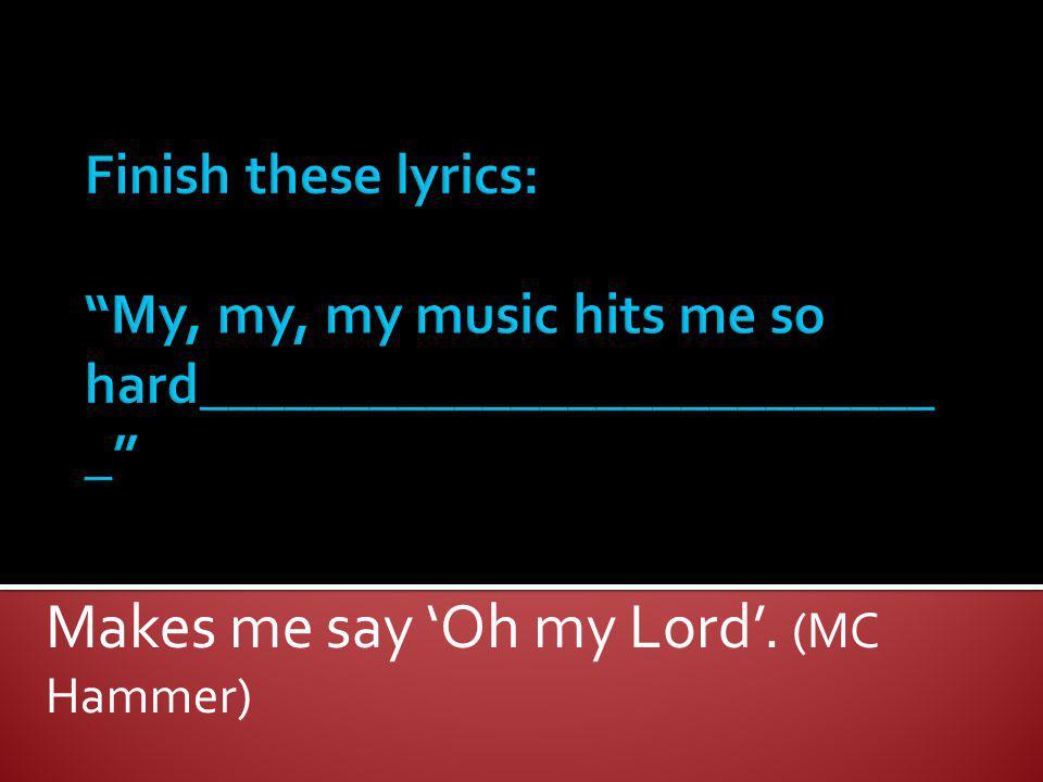 Makes me say Oh my Lord. (MC Hammer)