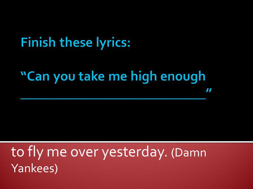 to fly me over yesterday. (Damn Yankees)
