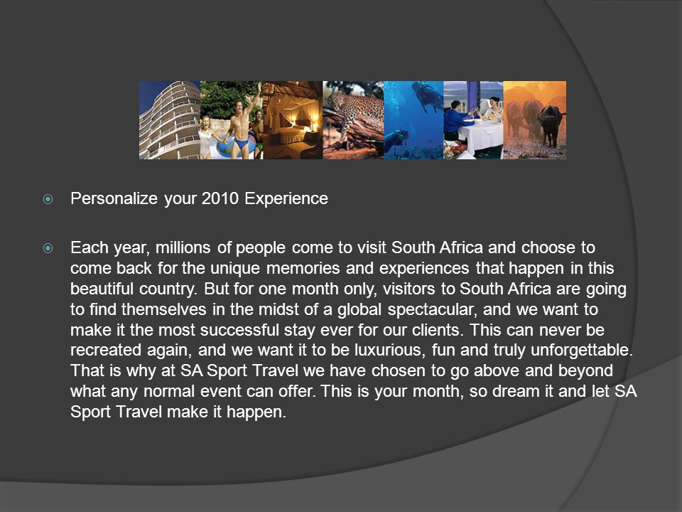 Personalize your 2010 Experience Each year, millions of people come to visit South Africa and choose to come back for the unique memories and experiences that happen in this beautiful country.
