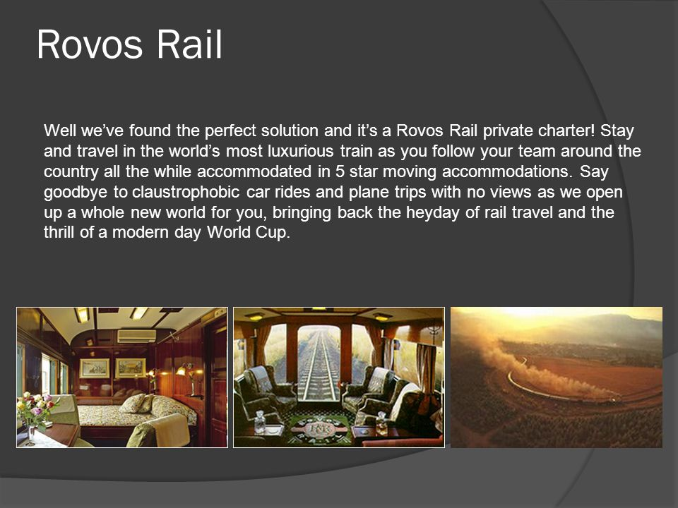 Transport Travel across the beautiful South African landscape and view the country from the comfort of your 5 star suite as Rovos Rail travels at a comfortable speed, allowing you to fully take in the sights and sounds of this magical country.