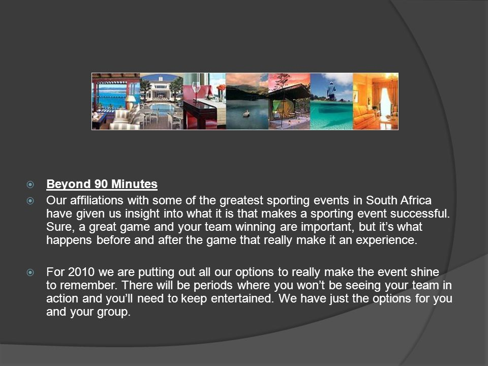 Beyond 90 Minutes Our affiliations with some of the greatest sporting events in South Africa have given us insight into what it is that makes a sporting event successful.