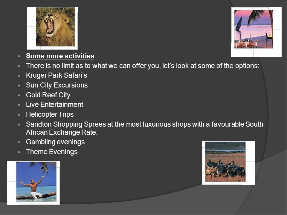 Some more activities There is no limit as to what we can offer you, lets look at some of the options: Kruger Park Safaris Sun City Excursions Gold Reef City Live Entertainment Helicopter Trips Sandton Shopping Sprees at the most luxurious shops with a favourable South African Exchange Rate.