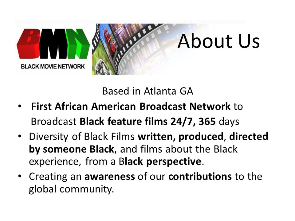 About Us Based in Atlanta GA First African American Broadcast Network to Broadcast Black feature films 24/7, 365 days Diversity of Black Films written, produced, directed by someone Black, and films about the Black experience, from a Black perspective.