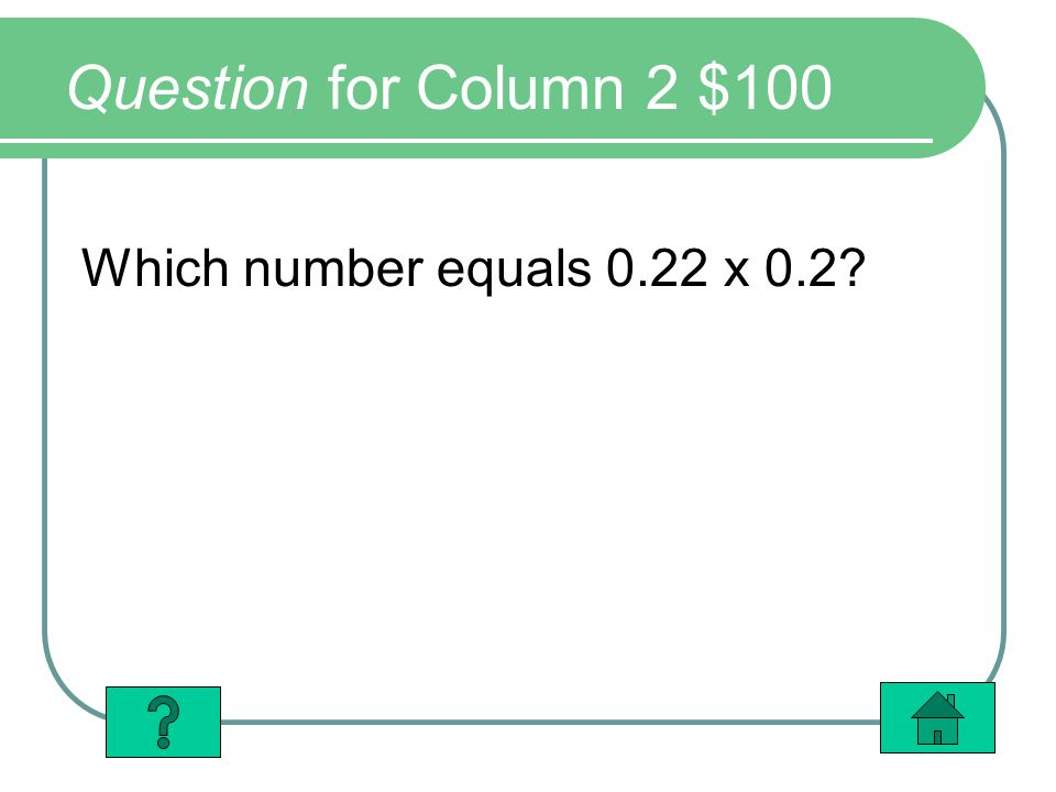 Question for Column 2 $100 Which number equals 0.22 x 0.2