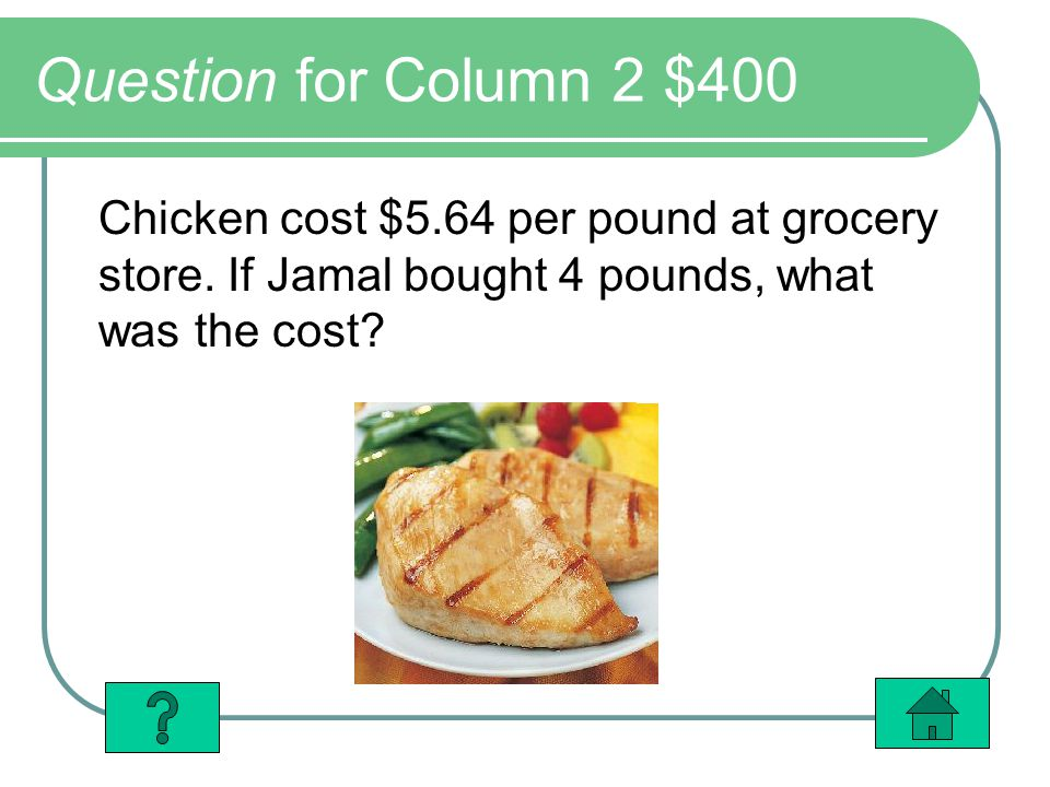 Question for Column 2 $400 Chicken cost $5.64 per pound at grocery store.