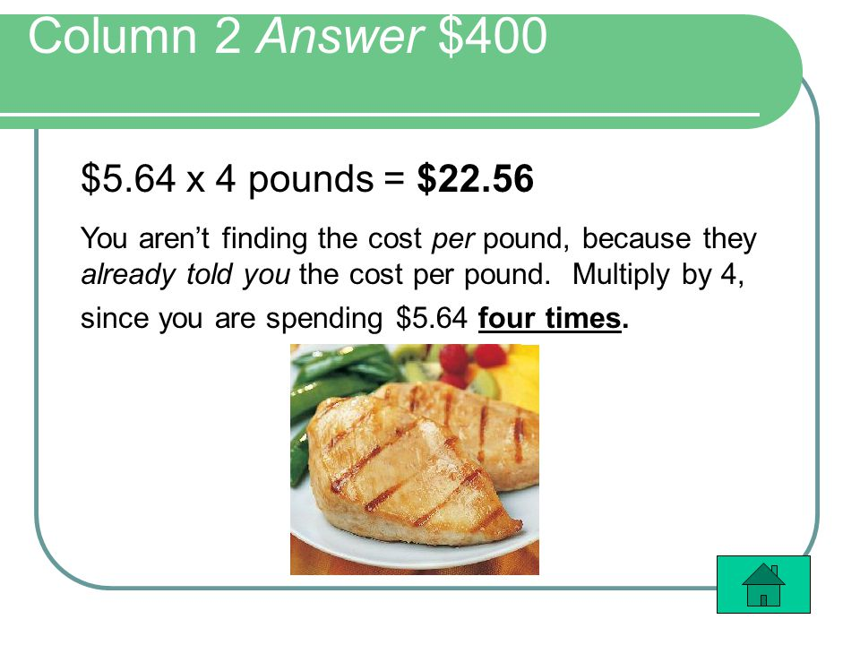 Column 2 Answer $400 $5.64 x 4 pounds = $22.56 You arent finding the cost per pound, because they already told you the cost per pound.