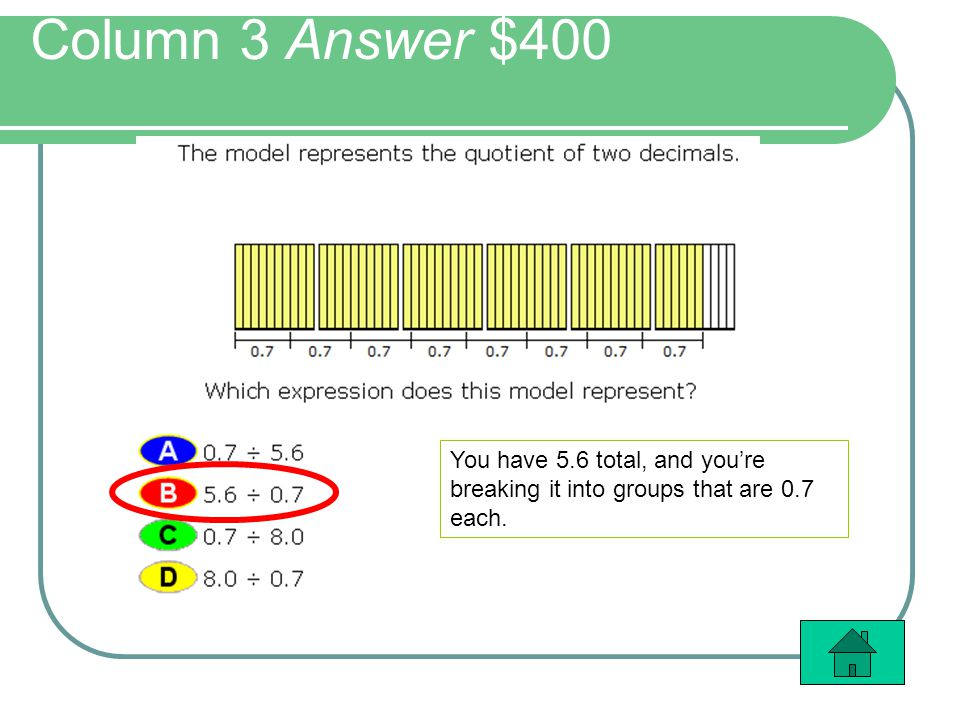 Column 3 Answer $400 You have 5.6 total, and youre breaking it into groups that are 0.7 each.