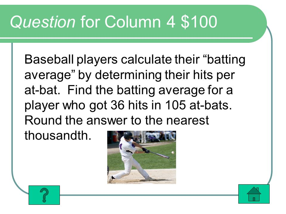 Question for Column 4 $100 Baseball players calculate their batting average by determining their hits per at-bat.