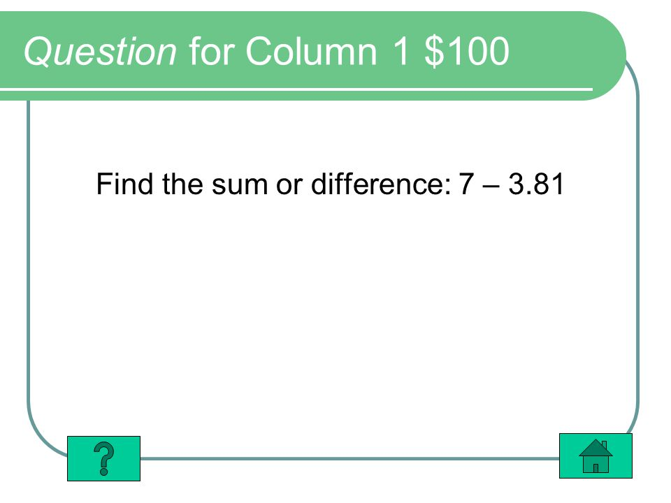 Question for Column 1 $100 Find the sum or difference: 7 – 3.81