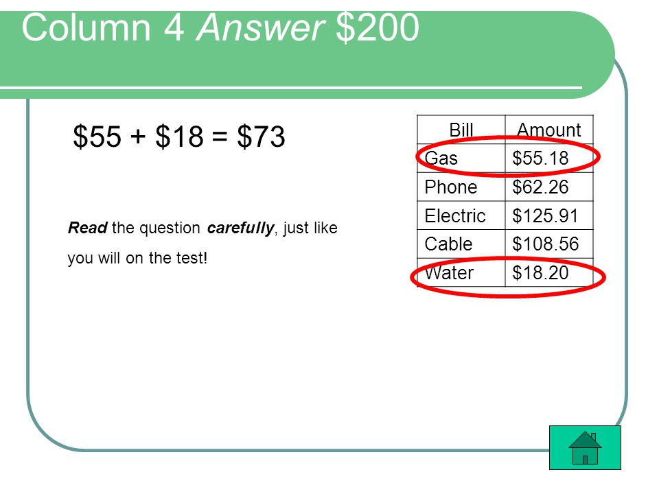Column 4 Answer $200 $55 + $18 = $73 BillAmount Gas$55.18 Phone$62.26 Electric$125.91 Cable$108.56 Water$18.20 Read the question carefully, just like you will on the test!