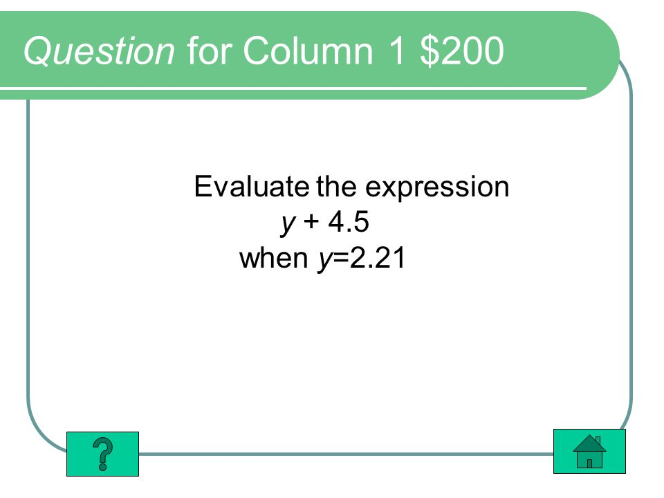 Question for Column 1 $200 Evaluate the expression y + 4.5 when y=2.21