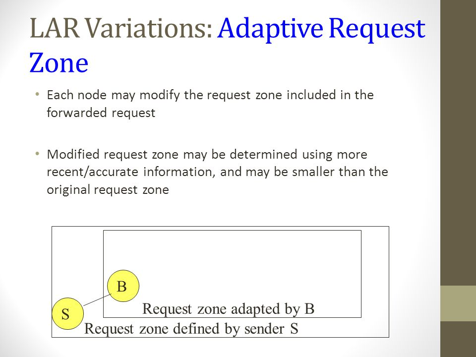 LAR Variations: Adaptive Request Zone Each node may modify the request zone included in the forwarded request Modified request zone may be determined