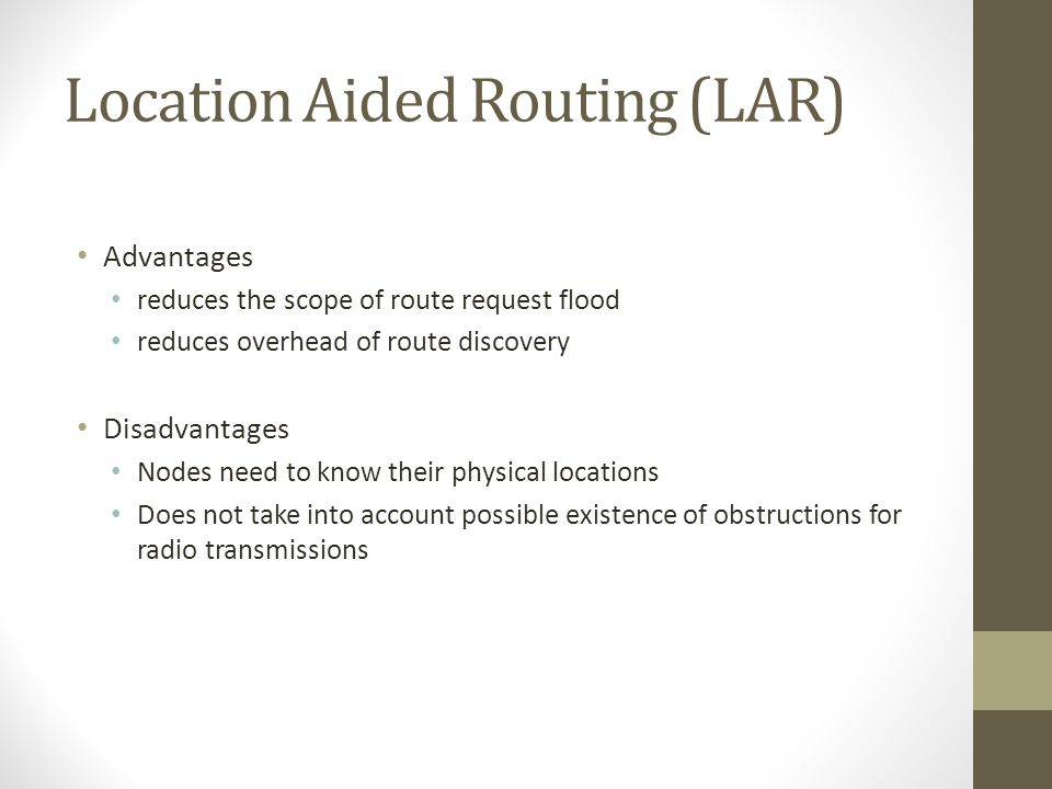 Location Aided Routing (LAR) Advantages reduces the scope of route request flood reduces overhead of route discovery Disadvantages Nodes need to know