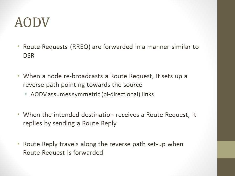 AODV Route Requests (RREQ) are forwarded in a manner similar to DSR When a node re-broadcasts a Route Request, it sets up a reverse path pointing towa
