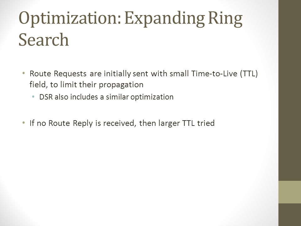 Optimization: Expanding Ring Search Route Requests are initially sent with small Time-to-Live (TTL) field, to limit their propagation DSR also include