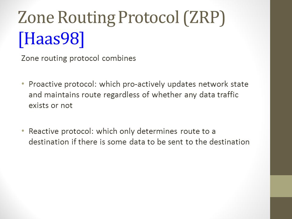 Zone Routing Protocol (ZRP) [Haas98] Zone routing protocol combines Proactive protocol: which pro-actively updates network state and maintains route r