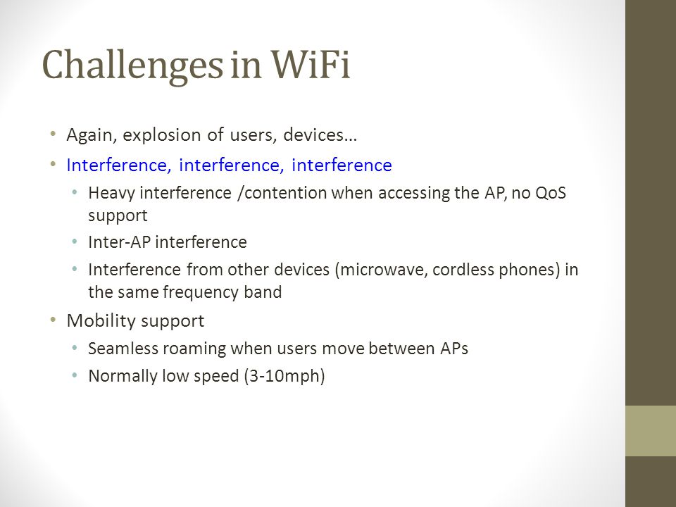Challenges in WiFi Again, explosion of users, devices… Interference, interference, interference Heavy interference /contention when accessing the AP,