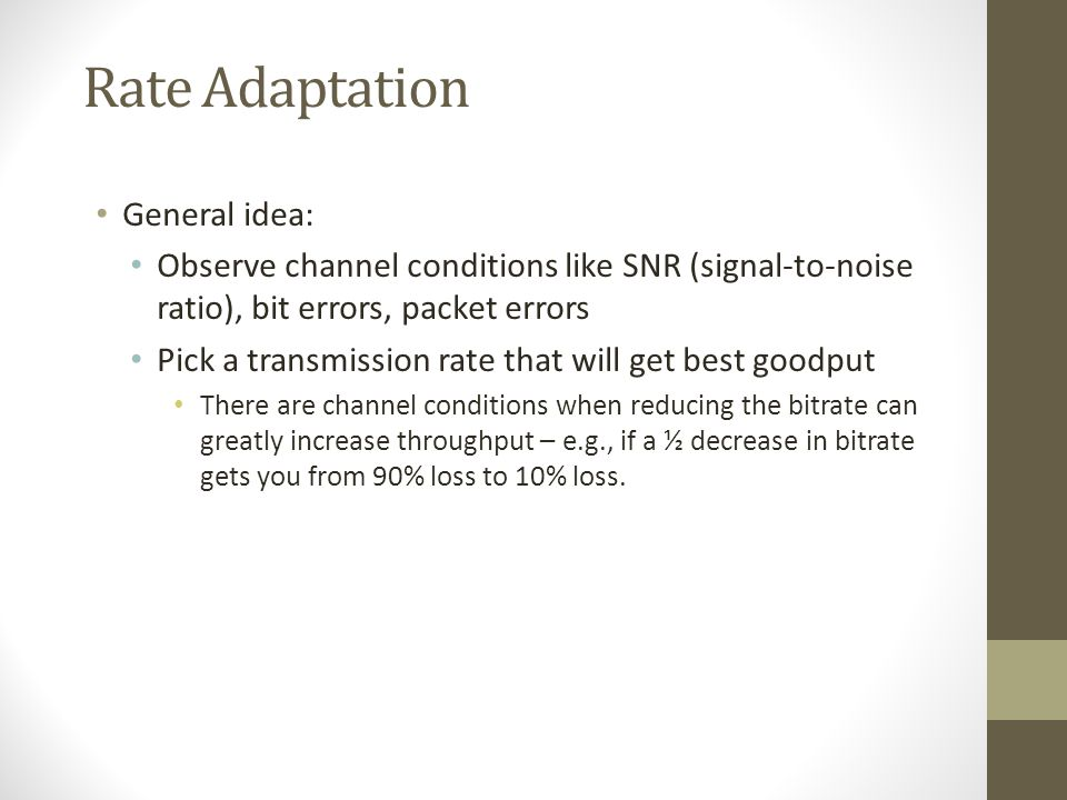 Rate Adaptation General idea: Observe channel conditions like SNR (signal-to-noise ratio), bit errors, packet errors Pick a transmission rate that wil