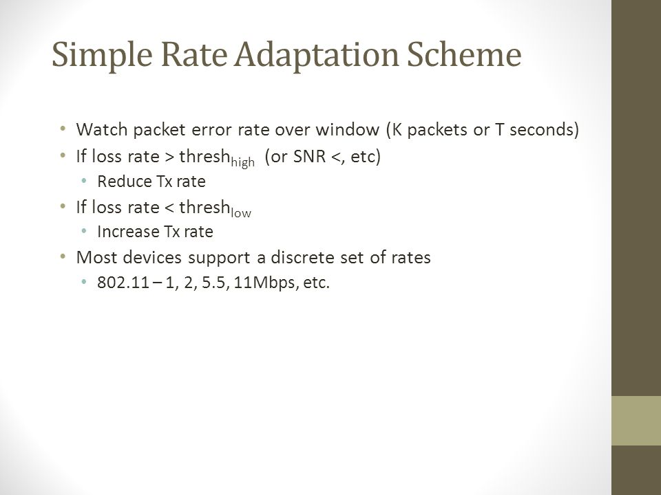 Simple Rate Adaptation Scheme Watch packet error rate over window (K packets or T seconds) If loss rate > thresh high (or SNR <, etc) Reduce Tx rate I