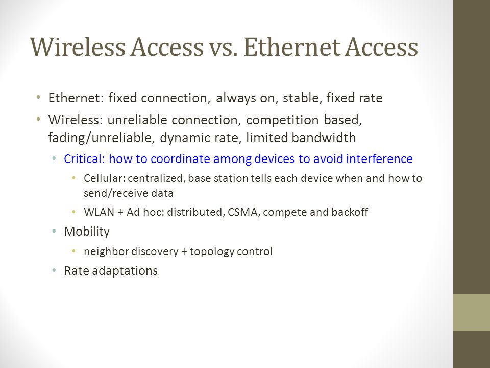 Wireless Access vs. Ethernet Access Ethernet: fixed connection, always on, stable, fixed rate Wireless: unreliable connection, competition based, fadi