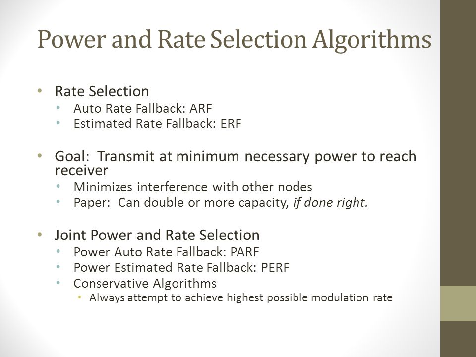 Power and Rate Selection Algorithms Rate Selection Auto Rate Fallback: ARF Estimated Rate Fallback: ERF Goal: Transmit at minimum necessary power to r