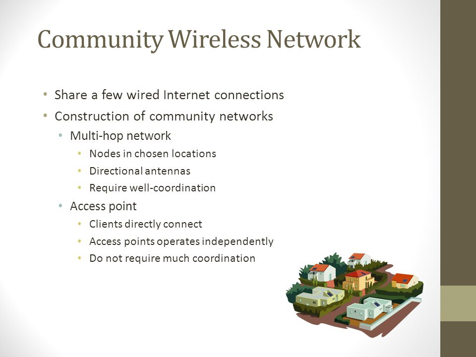 Community Wireless Network Share a few wired Internet connections Construction of community networks Multi-hop network Nodes in chosen locations Direc