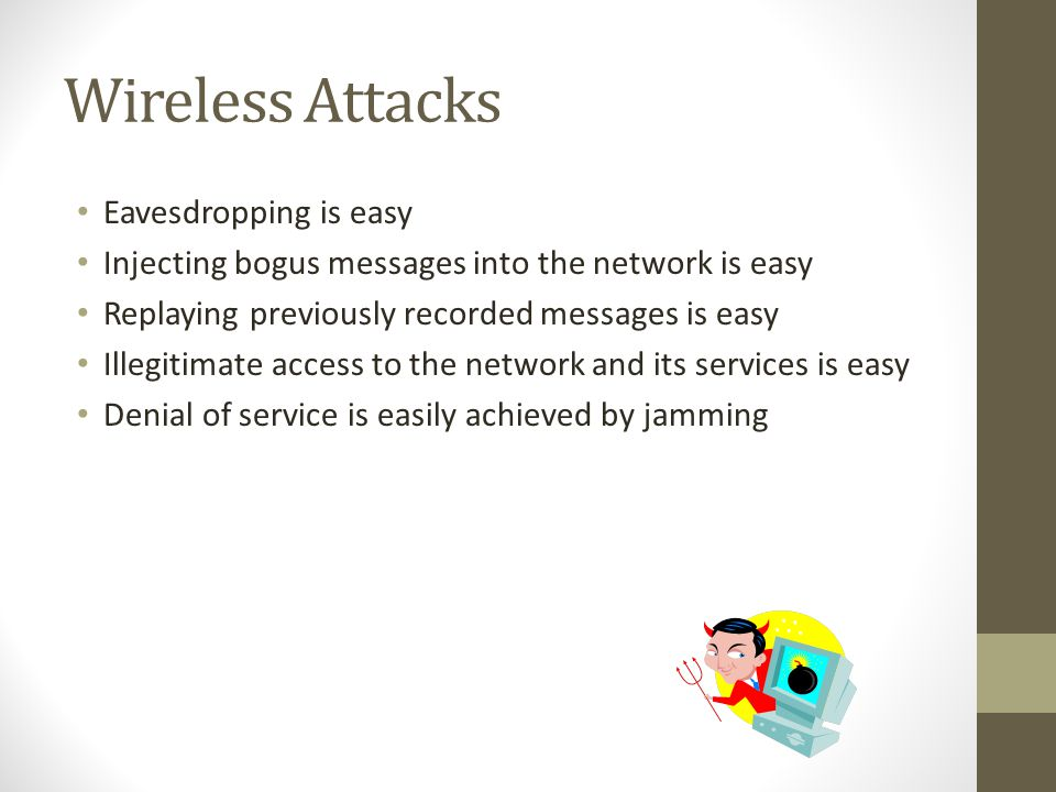 Wireless Attacks Eavesdropping is easy Injecting bogus messages into the network is easy Replaying previously recorded messages is easy Illegitimate a