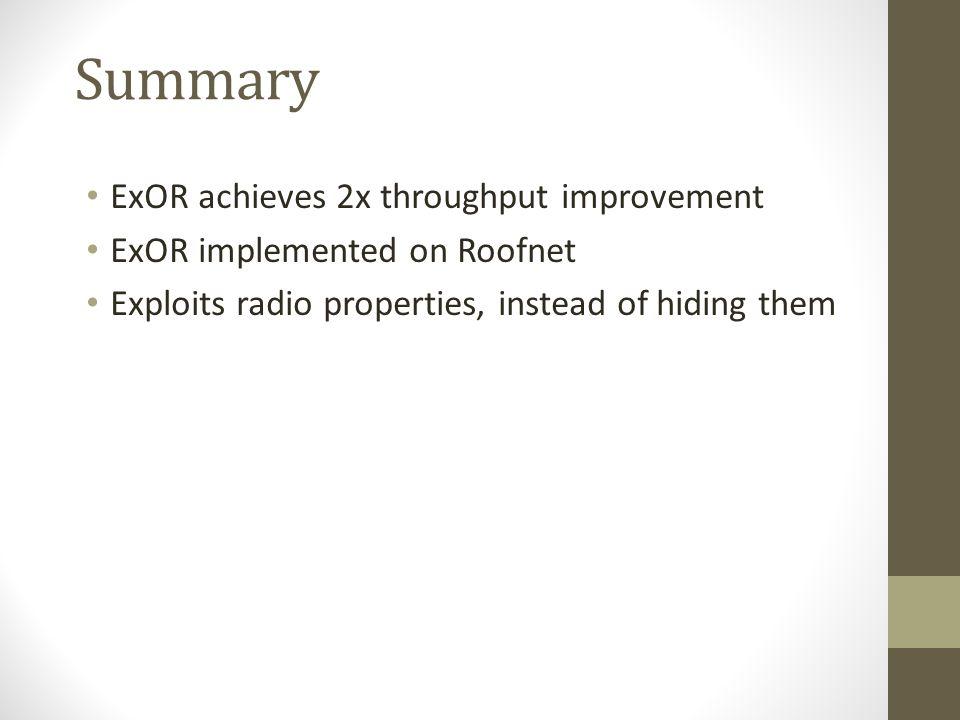 Summary ExOR achieves 2x throughput improvement ExOR implemented on Roofnet Exploits radio properties, instead of hiding them