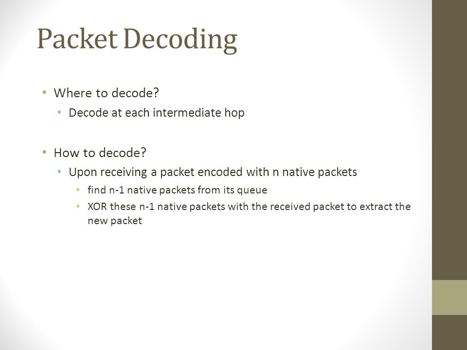 Packet Decoding Where to decode? Decode at each intermediate hop How to decode? Upon receiving a packet encoded with n native packets find n-1 native