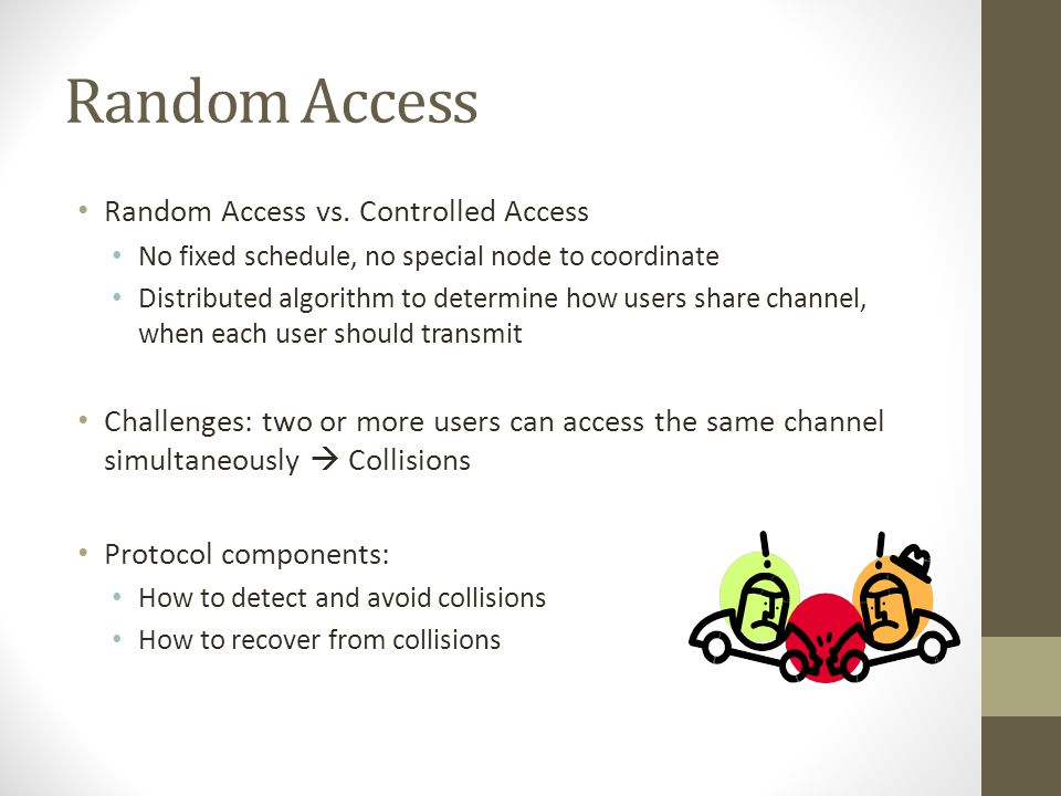 Random Access Random Access vs. Controlled Access No fixed schedule, no special node to coordinate Distributed algorithm to determine how users share