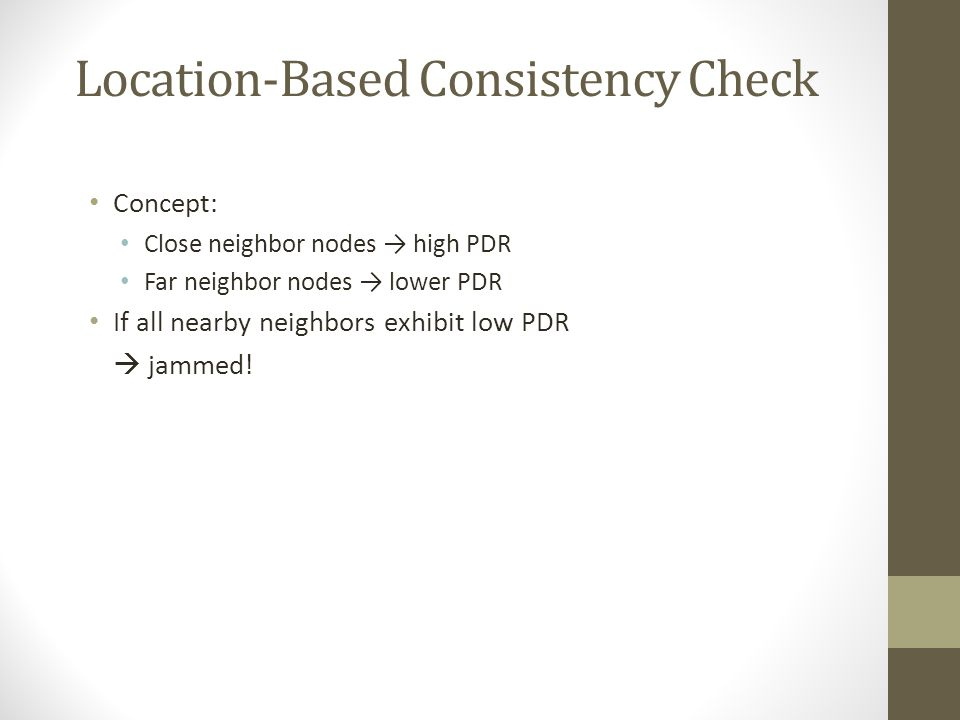Location-Based Consistency Check Concept: Close neighbor nodes high PDR Far neighbor nodes lower PDR If all nearby neighbors exhibit low PDR jammed!