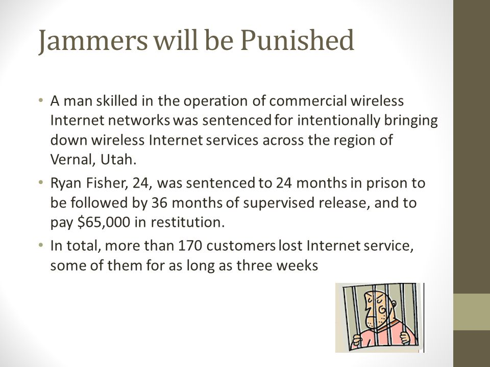 Jammers will be Punished A man skilled in the operation of commercial wireless Internet networks was sentenced for intentionally bringing down wireles