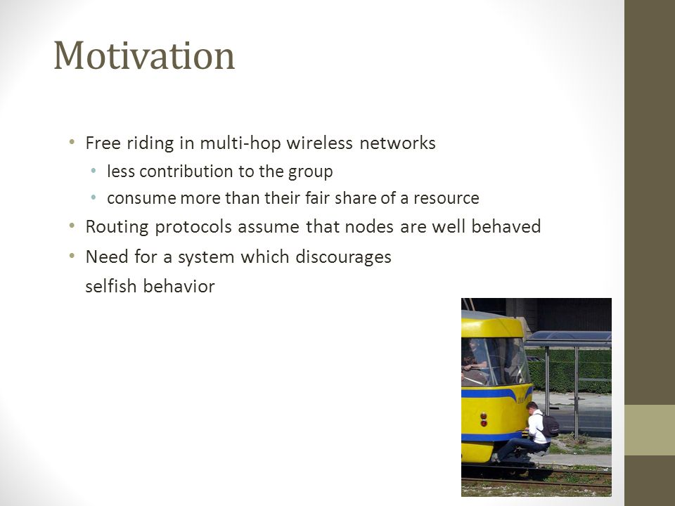 Motivation Free riding in multi-hop wireless networks less contribution to the group consume more than their fair share of a resource Routing protocol