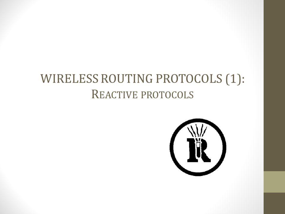 WIRELESS ROUTING PROTOCOLS (1): R EACTIVE PROTOCOLS