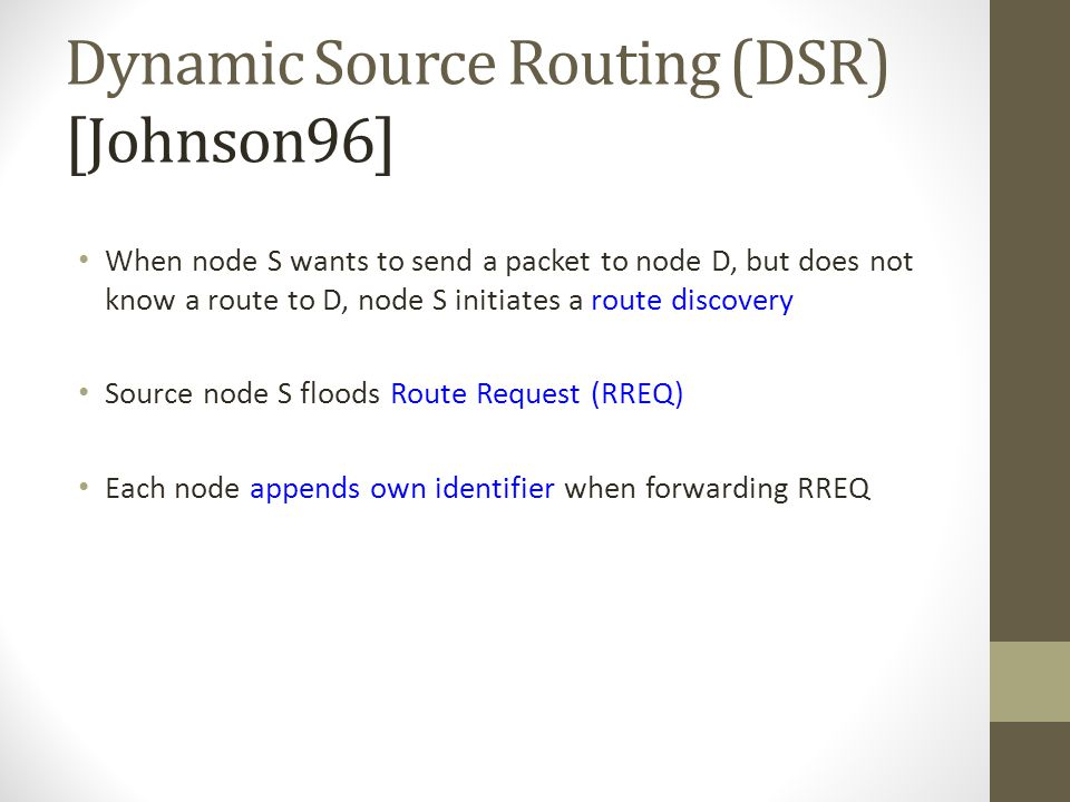 Dynamic Source Routing (DSR) [Johnson96] When node S wants to send a packet to node D, but does not know a route to D, node S initiates a route discov