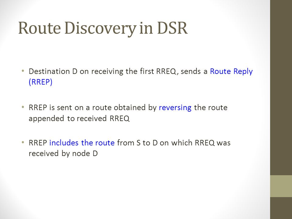 Route Discovery in DSR Destination D on receiving the first RREQ, sends a Route Reply (RREP) RREP is sent on a route obtained by reversing the route a