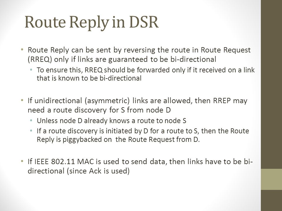Route Reply in DSR Route Reply can be sent by reversing the route in Route Request (RREQ) only if links are guaranteed to be bi-directional To ensure