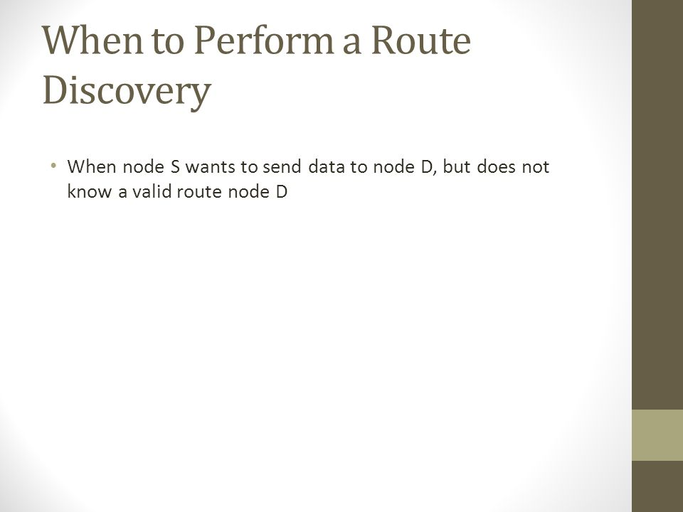 When to Perform a Route Discovery When node S wants to send data to node D, but does not know a valid route node D